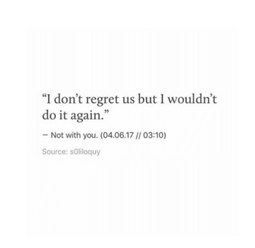 "Do It Again, Regret, and Source: ""I don't regret us but I wouldn't  do it again.""  Not with you. (04.06.17 // 03:10)  Source: sOliloquy"