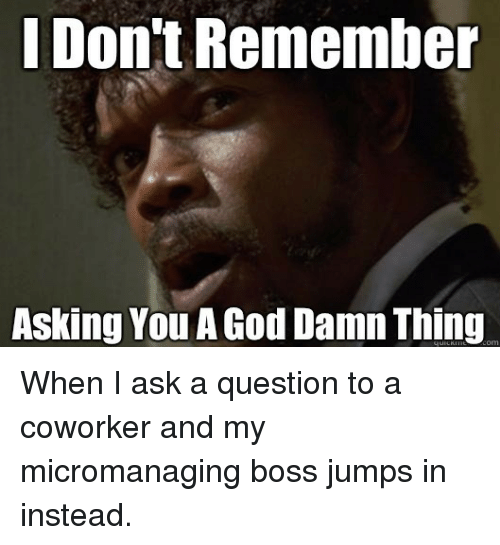 God, Asking, and Ask: I Don't Remembe  Asking You A God Damn Thing When I ask a question to a coworker and my micromanaging boss jumps in instead.