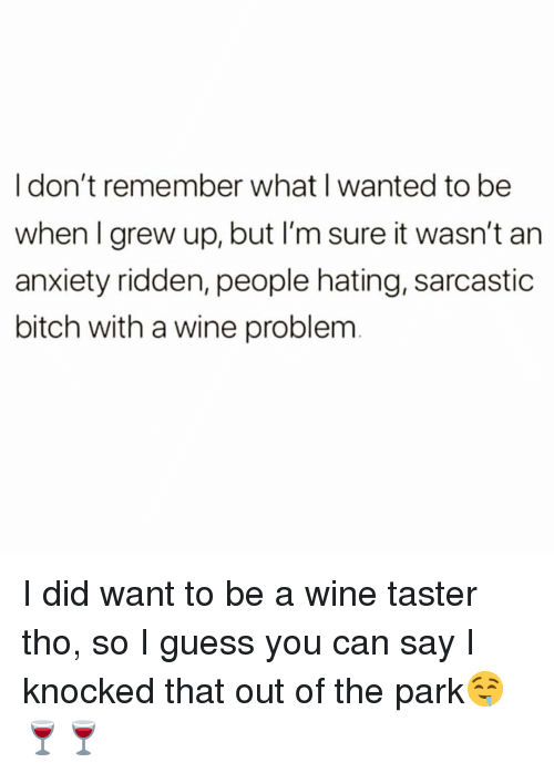 Bitch, Funny, and Wine: I don't remember what I wanted to be  when I grew up, but I'm sure it wasn't an  anxiety ridden, people hating, sarcastic  bitch with a wine problem I did want to be a wine taster tho, so I guess you can say I knocked that out of the park🤤🍷🍷