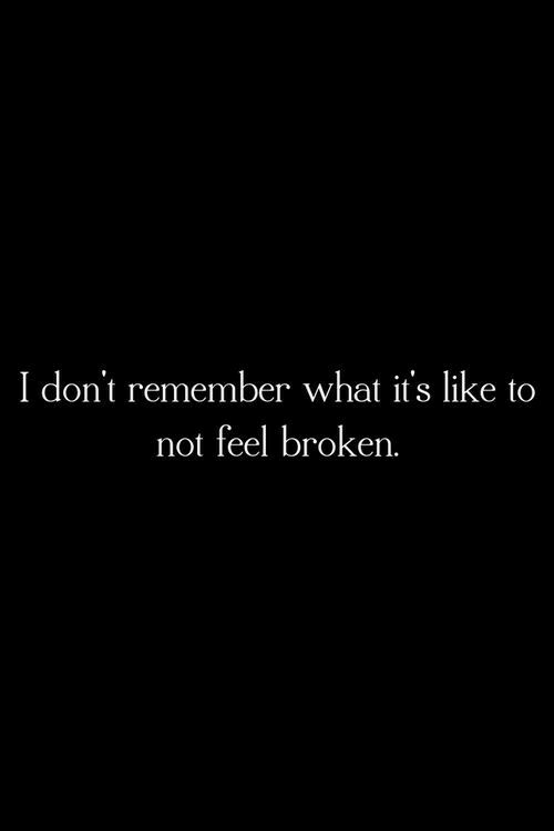 Remember, What, and Like: I don't remember what it's like to  not feel broken.