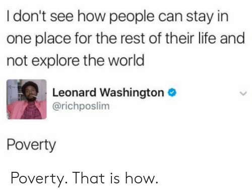 Leonard: I don't see how people can stay in  one place for the rest of their life and  not explore the world  Leonard Washington  @richposlim  Poverty Poverty. That is how.