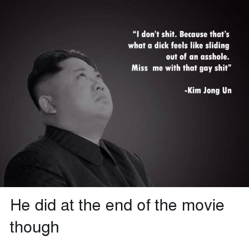 """Kim Jong-Un, Reddit, and Shit: """"I don't shit. Because that's  what a dick feels like sliding  out of an asshole.  Miss me with that gay shit""""  -Kim Jong Un"""