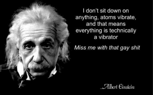 miss me: I don't sit down on  anything, atoms vibrate,  and that means  everything is technically  a vibrator  Miss me with that gay shit  Albert Einslein