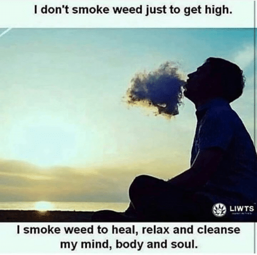 Memes, Weed, and Mind: I don't smoke weed just to get high.  LIWTS  l smoke weed to heal, relax and cleanse  my mind, body and soul.