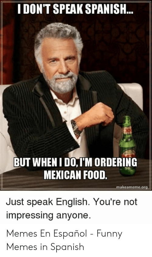 Food, Funny, and Memes: I DON'T SPEAK SPANISH...  BUT WHENI DO,IM ORDERING  MEXICAN FOOD.  makeameme.org  Just speak English. You're not  impressing anyone. Memes En Español - Funny Memes in Spanish