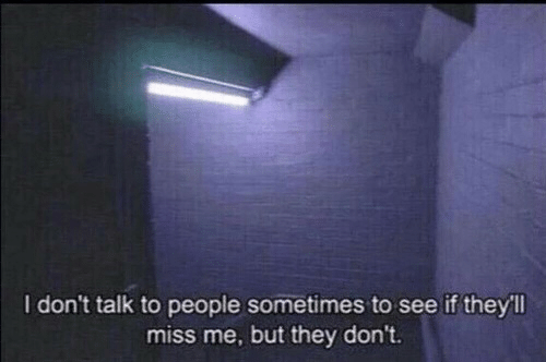 miss me: I don't talk to people sometimes to see if they'll  miss me, but they don't.