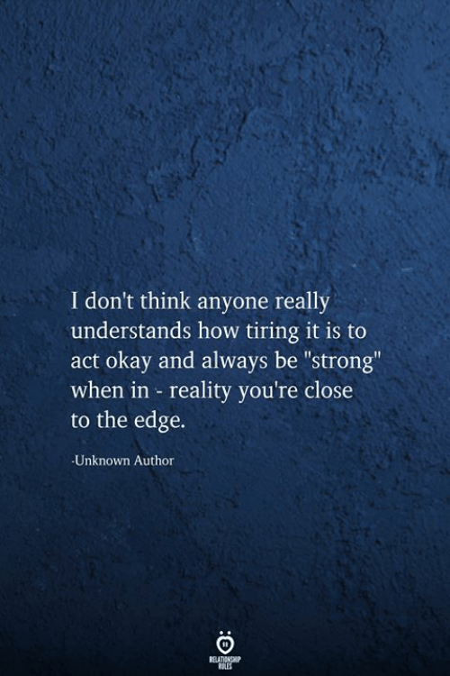 "Okay, Strong, and Reality: I don't think anyone really  understands how tiring it is to  okay and always be ""strong""  when in reality you're close  to the edge.  Unknown Author  RELATIONSHIP  RES"