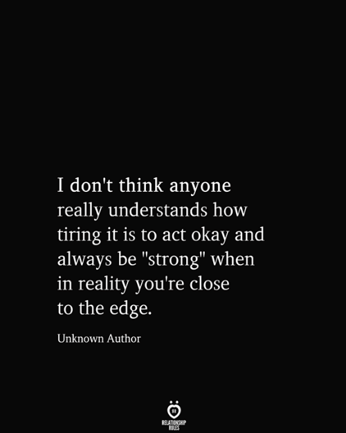 """be strong: I don't think anyone  really understands how  tiring it is to act okay and  always be """"strong"""" when  in reality you're close  to the edge.  Unknown Author  RELATIONSHIP  RULES"""