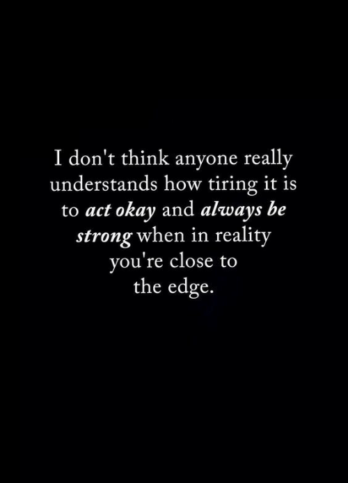 be strong: I don't think anyone really  understands how tiring it is  to act okay and always be  strong when in reality  you're close to  the edge.
