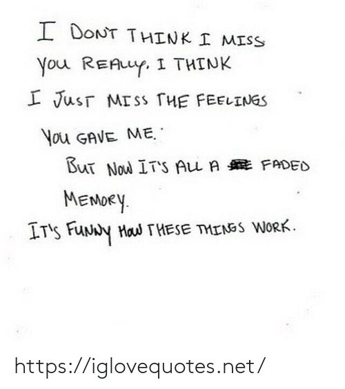 Funny, Work, and Faded: I DONT THINK I MISS  You REALLY, I THINK  I JusT MISS THE FEELINGS  You GAVE ME.  But Now IT'S ALL A E FADED  MEMORY.  IT'S FUNNY Haw THESE THINSS WORK. https://iglovequotes.net/