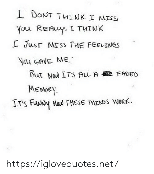 i-dont-think: I DONT THINK I MISS  You REALLY. I THINK  I JusT MISS THE FEELINGS  You GAVE ME.  But Now IT'S ALL A E FADED  MEMORY.  IT'S FUNNY Haw THESE THINGS WORK. https://iglovequotes.net/