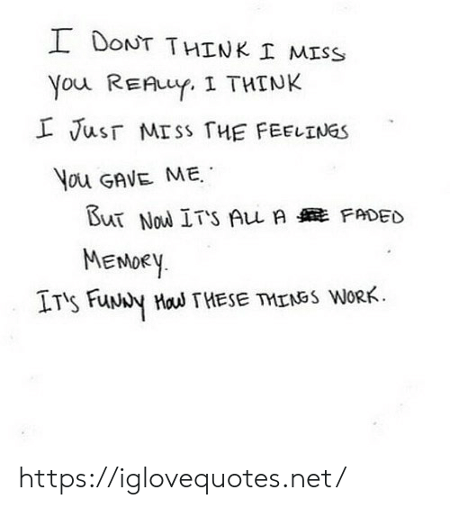 Faded: I DONT THINK I MISS  You REAuY. I THINK  L Jusr MISS THE FEELINGS  You GAVE ME  But Nou ITS Au A FADED  MENDEY  IT's FuNy Hau THESE TMENSS WORK https://iglovequotes.net/