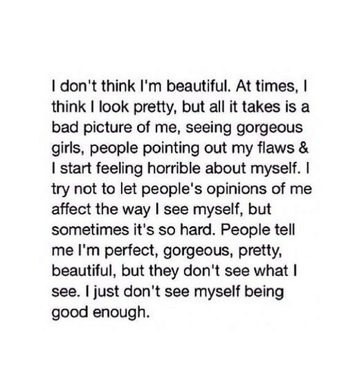Bad, Beautiful, and Girls: I don't think I'm beautiful. At times, I  think I look pretty, but all it takes is a  bad picture of me, seeing gorgeous  girls, people pointing out my flaws &  I start feeling horrible about myself. I  try not to let people's opinions of me  affect the way I see myself, but  sometimes it's so hard. People tell  me l'm perfect, gorgeous, pretty,  beautiful, but they don't see what I  see. I just don't see myself being  good enough.