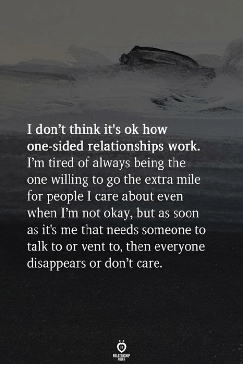 Relationships, Soon..., and Work: I don't think it's ok how  one-sided relationships work.  I'm tired of always being the  one willing to go the extra mile  for people I care about even  when I'm not okay, but as soon  as it's me that needs someone to  talk to or vent to, then everyone  disappears or don't care.