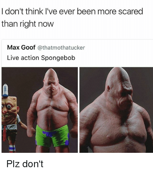 goof: I don't think I've ever been more scared  than right now  Max Goof  athatmothatucker  Live action Spongebob Plz don't