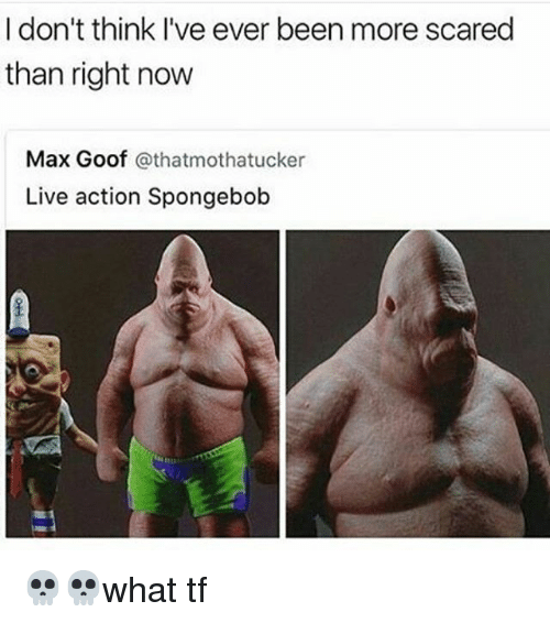 goof: I don't think I've ever been more scared  than right now  Max Goof  athatmothatucker  Live action Spongebob 💀💀what tf