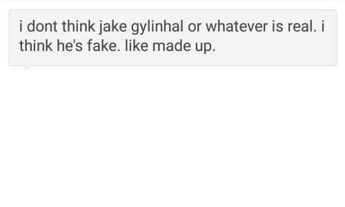 Fake, Think, and Real: i dont think jake gylinhal or whatever is real. i  think he's fake. like made up.