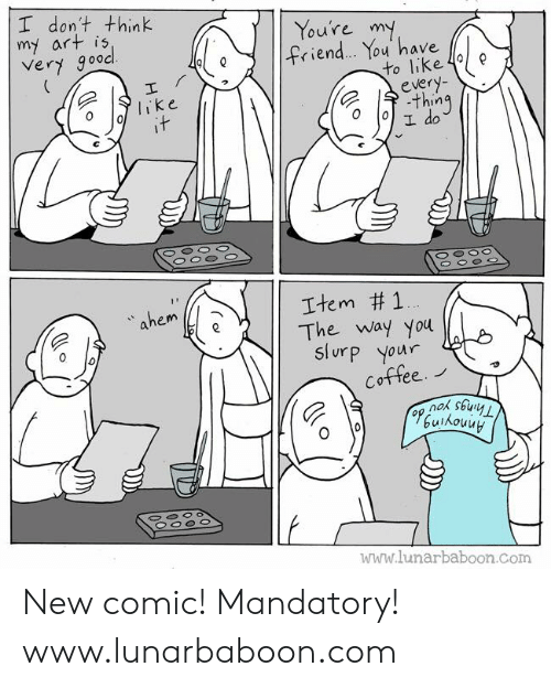 mandatory: I don't think  my art is  Very gooc  Youre m  ィ.en  ou have  to like 4e  olike  e 수.thing  ahem  Item #1  The way you  Slurp your  Cottee.  www.lunarbaboon.com New comic! Mandatory! www.lunarbaboon.com