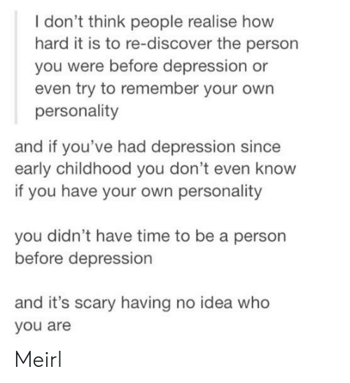 Depression, Discover, and Time: I don't think people realise how  hard it is to re-discover the person  you were before depression or  even try to remember your own  personality  and if you've had depression since  early childhood you don't even know  if you have your own personality  you didn't have time to be a person  before depression  and it's scary having no idea who  you are Meirl