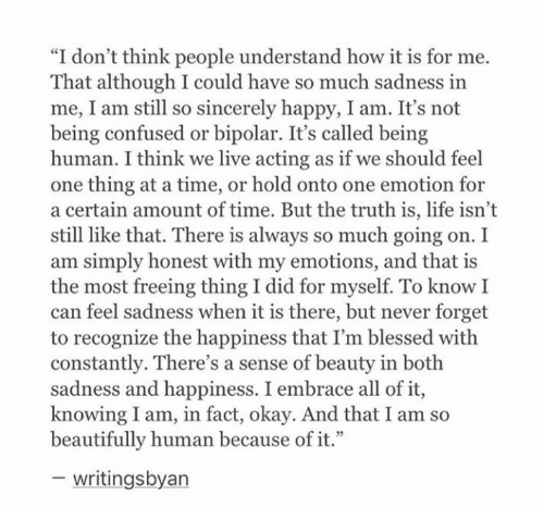 """Being Human: """"I don't think people understand how it is for me.  That although I could have so much sadness in  me, I am still so sincerely happy, I am. It's not  being confused or bipolar. It's called being  human. I think we live acting as if we should feel  one thing at a time, or hold onto one emotion for  a certain amount of time. But the truth is, life isn't  still like that. There is always so much going on.I  am simply honest with my emotions, and that is  the most freeing thing I did for myself. To knowI  can feel sadness when it is there, but never forget  to recognize the happiness that I'm blessed with  constantly. There's a sense of beauty in both  sadness and happiness. I embrace all of it,  knowing I am, in fact, okay. And that I am so  beautifully human because of it.""""  - writingsbyan"""