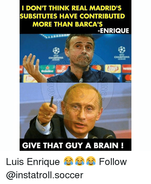 Memes, Soccer, and Brain: I DON'T THINK REAL MADRID'S  SUBSITUTES HAVE CONTRIBUTED  MORE THAN BARCA'S  ENRIQUE  GIVE THAT GUY A BRAIN Luis Enrique 😂😂😂 Follow @instatroll.soccer