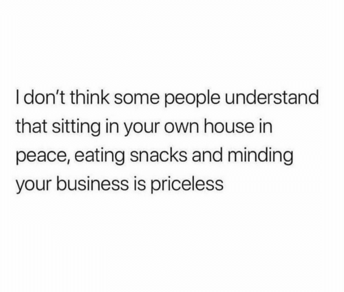 priceless: I don't think some people understand  that sitting in your own house in  peace, eating snacks and minding  your business is priceless
