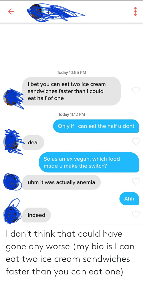 faster: I don't think that could have gone any worse (my bio is I can eat two ice cream sandwiches faster than you can eat one)