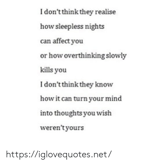 Slowly: I don't think they realise  how sleepless nights  can affect you  or how overthinking slowly  kills you  I don't think they know  how it can turn your mind  into thoughts you wish  weren't yours https://iglovequotes.net/