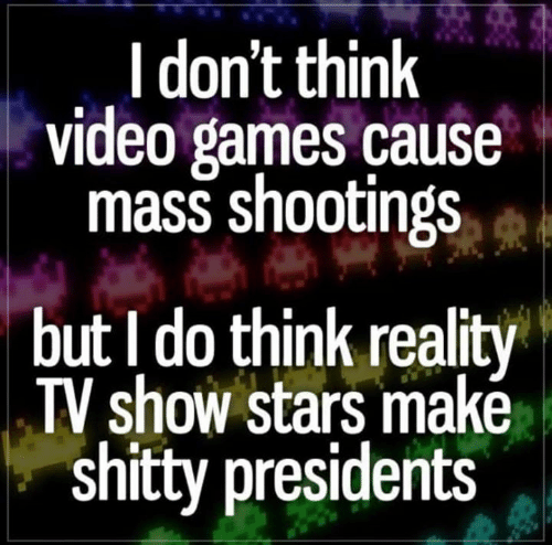 Cause: I don't think  video games cause  mass shootings  but I do think reality  TV show stars makė  shitty presidents