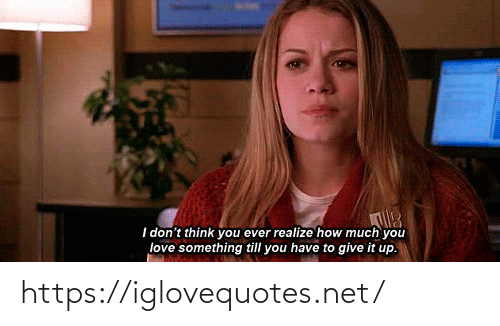 i-dont-think: I don't think you ever realize how much you  love something till you have to give it up. https://iglovequotes.net/