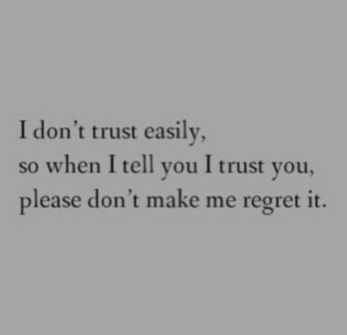 trust you: I don't trust easily  so when I tell you I trust you,  please don't make me regret it.