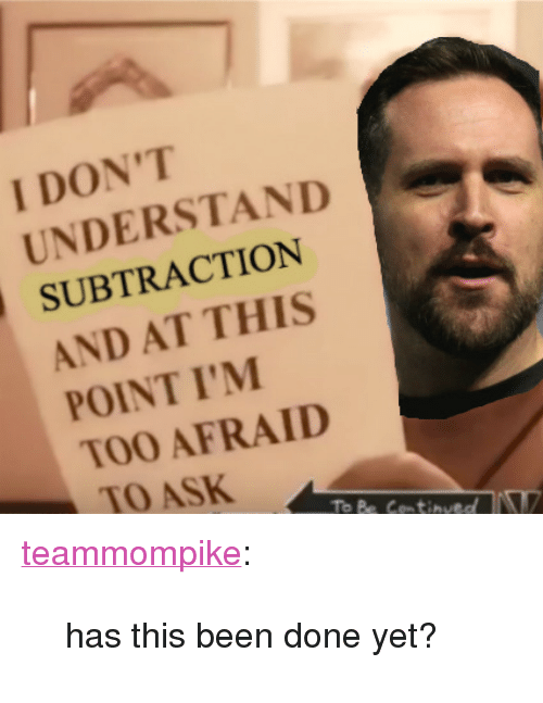 """And At This Point Im Too Afraid To Ask: I DON'T  UNDERSTAND  SUBTRACTION  AND AT THIS  POINT I'M  TOO AFRAID  TO ASK  To Be Cemtinved <p><a href=""""http://teammompike.tumblr.com/post/164826439925/has-this-been-done-yet"""" class=""""tumblr_blog"""">teammompike</a>:</p><blockquote><p>has this been done yet?</p></blockquote>"""