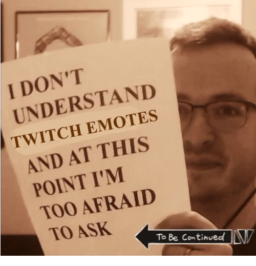 Be Continued: I DON'T  UNDERSTAND  TWITCH EMOTES  AND AT THIS  POINT I'M  TOO AFRAID  0  TO ASK  To Be Continued!LV