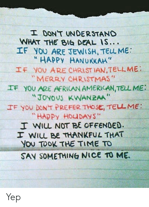 "Jewish: I DONT UNDERSTAND  WHAT THE BIG DEAL IS....  IF YOU ARE JEWISH, TELL ME  HAPPY HANUKKAH""  IF YOU ARE CHRIST IAN,TELLME  ""MERRY CHRISTMAS""  IF YOU ARE AFRICAN AMERICAN, TELL ME  ""JOYOUS KWAN2AA  IF You DONT PREFER THOSE, TELL ME:  ""HAPPY HOUDAYS""  I WIL NOT BE OFFENDED.  I WILL BE THANKFUL THAT  You TOOK THE TIME TO  SAY SOMETHING NICE TO ME Yep"