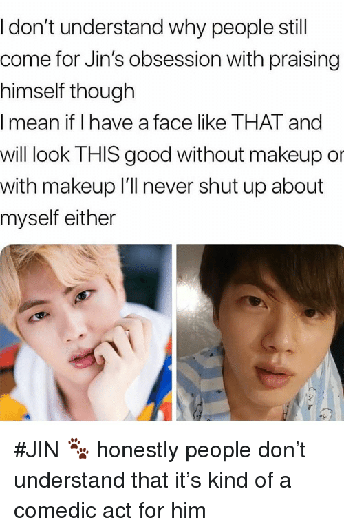 Makeup, Shut Up, and Good: I don't understand why people still  come for Jin's obsession with praising  himself though  I mean if I have a face like THAT and  will look THIS good without makeup or  with makeup I'll never shut up about  myself either #JIN 🐾 honestly people don't understand that it's kind of a comedic act for him