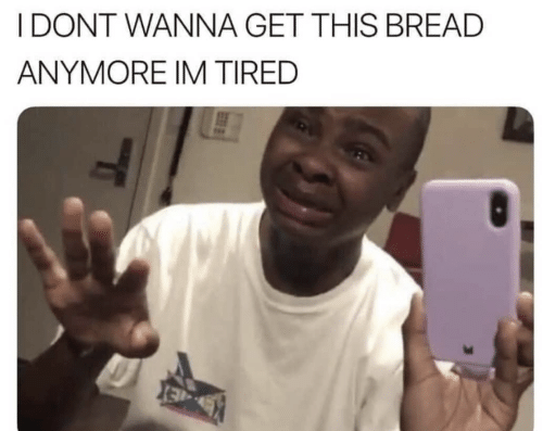 Bread, This, and Get: I DONT WANNA GET THIS BREAD  ANYMORE IM TIRED