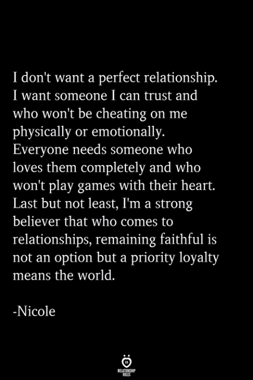 Cheating, Relationships, and Games: I don't want a perfect relationship  I want someone I can trust and  who won't be cheating on me  physically or emotionally.  Everyone needs someone who  loves them completely and who  won't play games with their heart.  Last but not least, I'm a strong  believer that who comes to  relationships, remaining faithful is  not an option but a priority loyalty  means the world.  Nicole