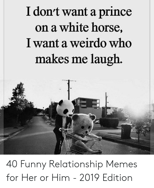 Funny, Memes, and Prince: I dont want a prince  on a white horse,  I want a weirdo who  makes me laugh., 40 Funny Relationship Memes for Her or Him - 2019 Edition