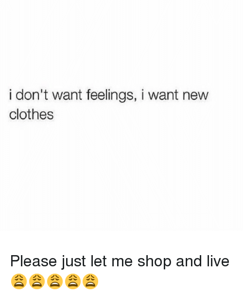 Clothes, Memes, and Live: i don't want feelings, i want new  clothes Please just let me shop and live 😩😩😩😩😩