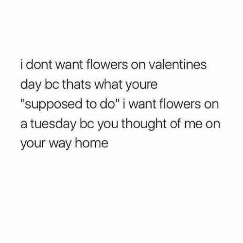 "Valentine's Day: i dont want flowers on valentines  day bc thats what youre  ""supposed to do"" i want flowers on  a tuesday bc you thought of me on  your way home"