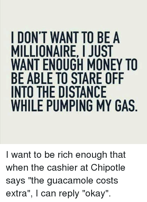 "Guacamole: I DON'T WANT TO BE A  MILLIONAIRE, I JUST  WANT ENOUGH MONEY TO  BE ABLE TO STARE OFIF  INTO THE DISTANCE  WHILE PUMPING MY GAS I want to be rich enough that when the cashier at Chipotle says ""the guacamole costs extra"", I can reply ""okay""."