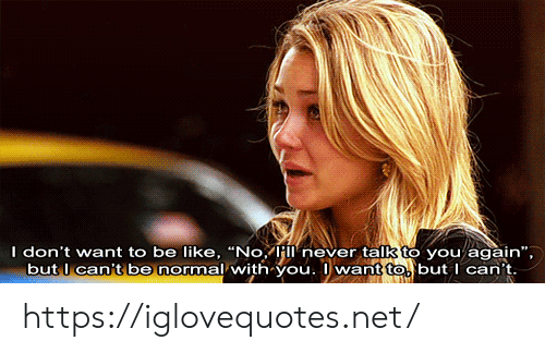 "Be Normal: I don't want to be like, ""No, Híí never talk to you again"",  but l can't be normal with you. want to but I can't https://iglovequotes.net/"