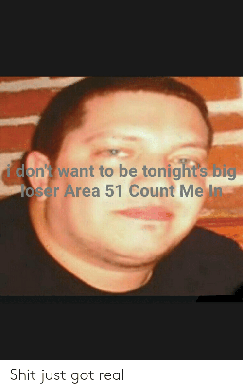 Reddit, Shit, and Got: i don't want to be tonights big  Yoser Area 51 Count Me In Shit just got real