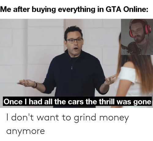I Dont Want: I don't want to grind money anymore