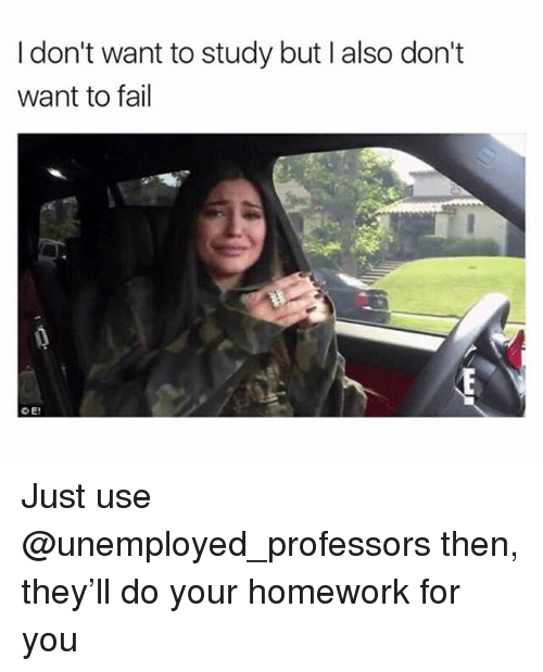 Do Your Homework: I don't want to study but I also don't  want to fail Just use @unemployed_professors then, they'll do your homework for you