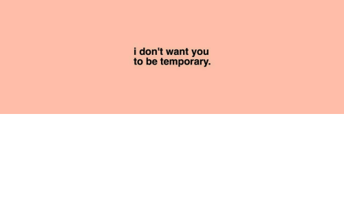 I Dont Want You: i don't want you  to be temporary.