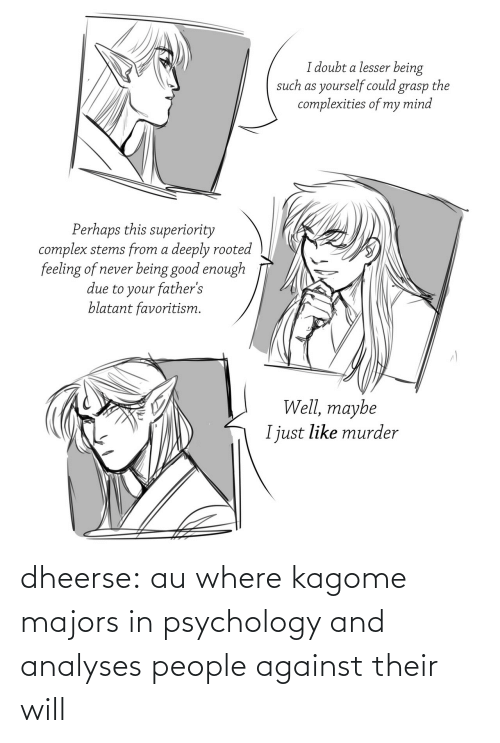 kagome: I doubt a lesser being  such as yourself could grasp the  complexities of my mind  Perhaps this superiority  complex stems from a deeply rooted  feeling of never being good enough  due to your father's  blatant favoritism.  Well, maybe  I just like murder dheerse:  au where kagome majors in psychology and analyses people against their will