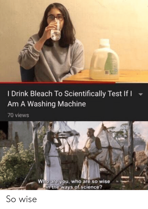 Bleach: I Drink Bleach To Scientifically Test If I  Am A Washing Machine  70 views  Who are you, who are so wise  in the ways of.science? So wise