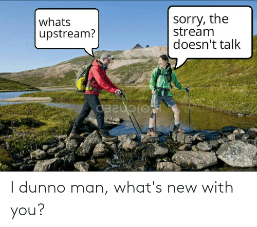 with you: I dunno man, what's new with you?