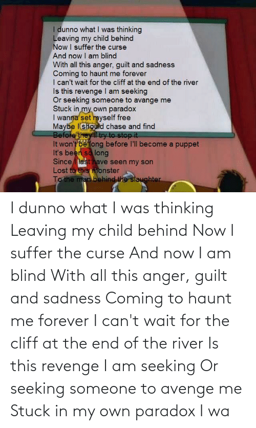 river: I dunno what I was thinking Leaving my child behind Now I suffer the curse And now I am blind With all this anger, guilt and sadness Coming to haunt me forever I can't wait for the cliff at the end of the river Is this revenge I am seeking Or seeking someone to avenge me Stuck in my own paradox I wa